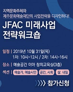 [워크숍] 문화주체와 사업전략을 디자인하다, JFAC 미래사업 전략워크숍 일자: 2019.10.21 ~ 10.31시간: 1차 - 10시 / 2차 - 14시장소: 예술공간 이아 문의: 064-800-9114